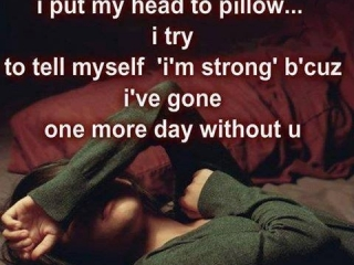 each night I put my head to the pillow I try to tell myself I'm strong bicuz i've gone one more day without you