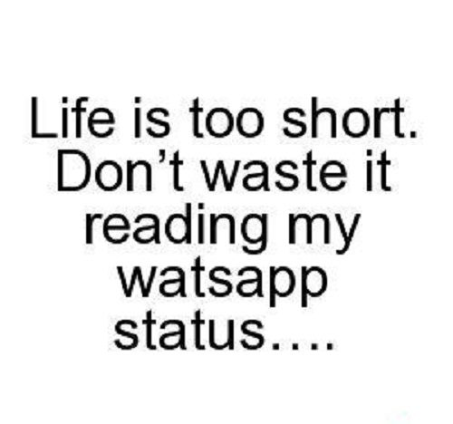 Life is too short. Don't waste it reading my whatsapp status
